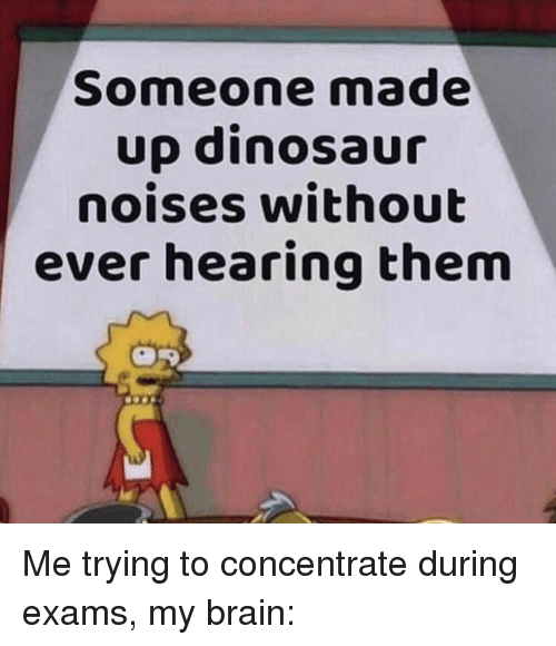 Dinosaur, Brain, and Them: Someone made  up dinosaur  noises without  ever hearing them Me trying to concentrate during exams, my brain: