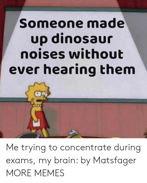 Dank, Dinosaur, and Memes: Someone made  up dinosaur  noises without  ever hearing them Me trying to concentrate during exams, my brain: by Matsfager MORE MEMES