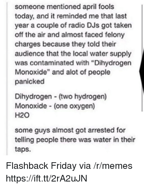 "Friday, Memes, and Radio: someone mentioned april fools  today, and it reminded me that last  year a couple of radio DJs got taken  off the air and almost faced felony  charges because they told their  audience that the local water supply  was contaminated with ""Dihydrogen  Monoxide"" and alot of people  panicked  Dihydrogen (two hydrogen)  Monoxide (one oxygen)  H20  some guys almost got arrested for  telling people there was water in their  taps. Flashback Friday via /r/memes https://ift.tt/2rA2uJN"