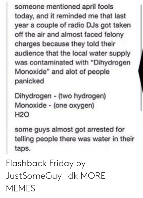 "Dank, Friday, and Memes: someone mentioned april fools  today, and it reminded me that last  year a couple of radio DJs got taken  off the air and almost faced felony  charges because they told their  audience that the local water supply  was contaminated with ""Dihydrogen  Monoxide"" and alot of people  panicked  Dihydrogen (two hydrogen)  Monoxide (one oxygen)  H20  some guys almost got arrested for  telling people there was water in their  taps. Flashback Friday by JustSomeGuy_Idk MORE MEMES"