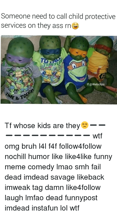 Lmfao Dead: Someone need to call child protective  services on they ass  rn  If @Webclips Tf whose kids are they😒➖➖➖➖➖➖➖➖➖➖➖➖ wtf omg bruh l4l f4f follow4follow nochill humor like like4like funny meme comedy lmao smh fail dead imdead savage likeback imweak tag damn like4follow laugh lmfao dead funnypost imdead instafun lol wtf