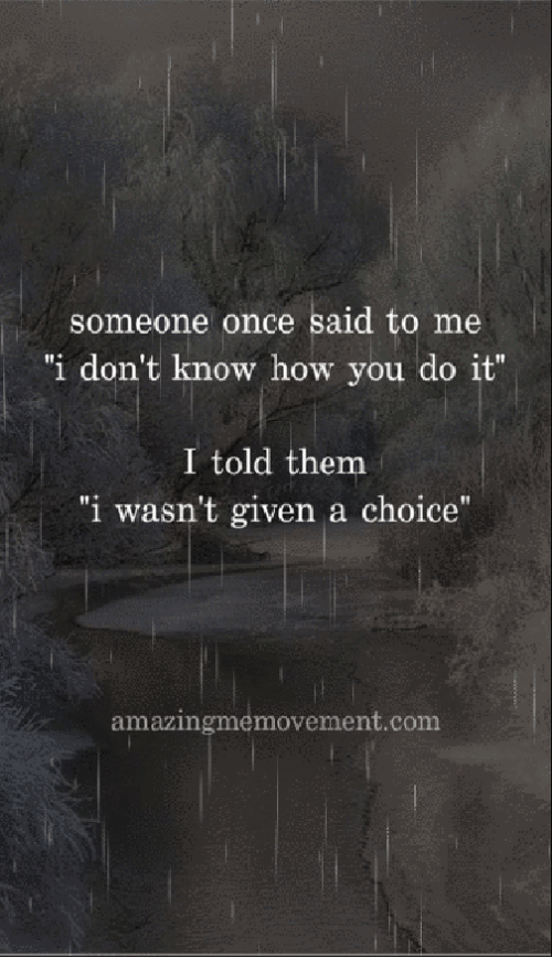 """How, Com, and Once: someone once said to me  """"i don't know how you do it""""  I told them  """"i wasn't given a choice""""  amazingmemovement.com"""