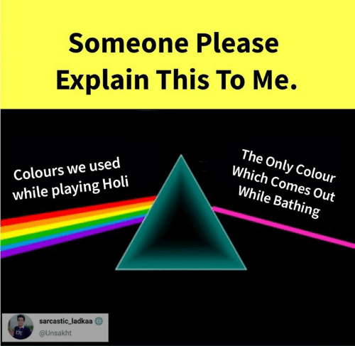 Memes, 🤖, and Holi: Someone Please  Explain This To Me.  Colours we used  while playing Holi  The Only Colour  Which Comes Out  While Bathing  D sarcastic, ladkaa  @Unsakht  DE
