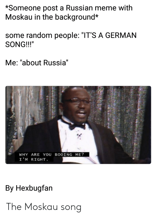 "Russian Meme: *Someone post a Russian meme with  Moskau in the background*  some random people: ""IT'S A GERMAN  SONG!!!""  Me: ""about Russia""  WHY ARE YOu BOOING ME?  I'M RIGHT  By Hexbugfan The Moskau song"