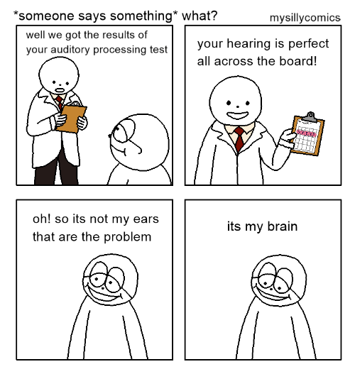 processing: *someone says something* what?  mysillycomics  well we got the results of  your auditory processing test  your hearing is perfect  all across the board!  oh! so its not my ears  that are the problem  its my brain
