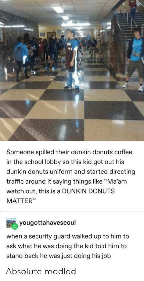 "Donuts: Someone spilled their dunkin donuts coffee  in the school lobby so this kid got out his  dunkin donuts uniform and started directing  traffic around it saying things like ""Ma'am  watch out, this is a DUNKIN DONUTS  MATTER""  yougottahaveseoul  when a security guard walked up to him to  ask what he was doing the kid told him to  stand back he was just doing his job Absolute madlad"