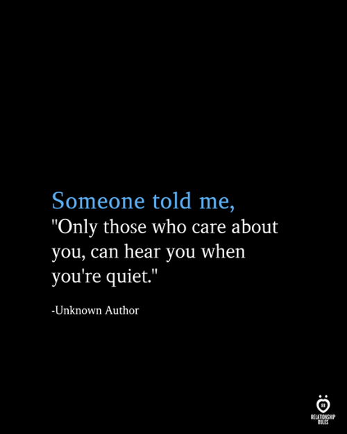 "Can Hear: Someone told me,  ""Only those who care about  you, can hear you when  you're quiet.""  -Unknown Author  RELATIONSHIP  RULES"