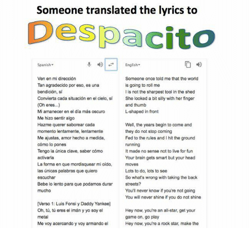 All Star, Brains, and Head: Someone translated the lyrics to  Despacito  Spanish-  English-  Ven en mi dirección  Tan agradecido por eso, es una  bendición, si  Convierta cada situación en el cielo, sí  (Oh eres..)  Mi amanecer en el día más oscuro  Me hizo sentir algo  Hazme querer saborear cada  Someone once told me that the world  is going to roll me  I is not the sharpest tool in the shed  She looked a bit silly with her finger  and thumb  L-shaped in front  Me ajustas, amor hecho a medida,  cómo lo pones  Tengo la única clave, saber cómo  activarla  La forma en que mordisquear mi oído,  las únicas palabras que quiero  escuchar  Bebe lo lento para que podamos durar  mucho  Well, the years begin to come and  they do not stop coming  Fed to the rules and I hit the ground  running  It made no sense not to live for fun  Your brain gets smart but your head  moves  Lots to do, lots to see  So what's wrong with taking the back  streets?  You'll never know if you're not going  You will never shine if you do not shine  [Verso 1: Luis Fonsi y Daddy Yankee]  Oh, tů, tú eres el imán y yo soy el  metal  Me voy acercando y voy armando el  Hey now, you're an all-star, get your  game on, go play  Hey now, you're a rock star, make the
