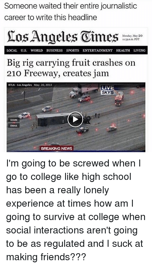 Rigness: Someone waited their entire journalistic  career to write this headline  Stonday, May 20  1139 am PDT  LOCAL U.S. WORLD BUSINESS SPORTS ENTERTAINMENT HEALTH LIVING  Big rig carrying fruit crashes on  210 Freeway, creates jam  KTLA Los Angeles May 20, 2013  SKY5  SHARE  BREAKING NEWS I'm going to be screwed when I go to college like high school has been a really lonely experience at times how am I going to survive at college when social interactions aren't going to be as regulated and I suck at making friends???