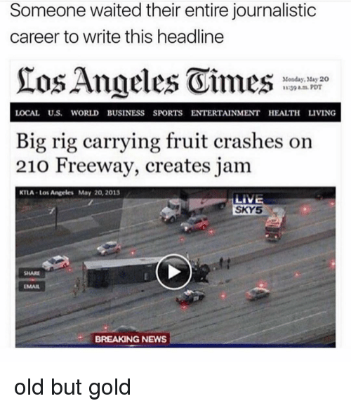 rig: Someone waited their entire journalistic  career to write this headline  Monday, tay 20  1139 am.PDT  LOCAL U.S. WORLD BUSINESS SPORTS ENTERTAINMENT HEALTH LIVING  Big rig carrying fruit crashes on  210 Freeway, creates jam  KTLA-Los Angeles May 20, 2013  SKY5  SHARE  EMAIL  BREAKING NEWS old but gold