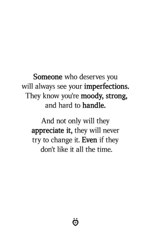 Appreciate, Time, and Strong: Someone who deserves you  will always see your imperfections.  They know you're moody, strong,  and hard to handle.  And not only will thev  appreciate it, they will never  try to change it. Even if they  don't like it all the time.