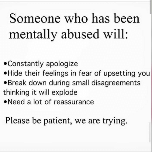 explode: Someone who has been  mentally abused will  Constantly apologize  Hide their feelings in fear of upsetting you  Break down during small disagreements  thinking it will explode  Need a lot of reassurance  Please be patient, we are trying.