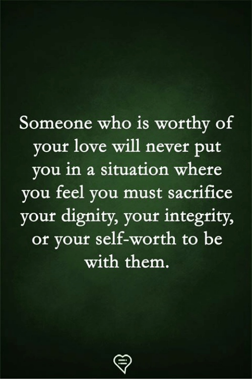 Love, Memes, and Integrity: Someone who is worthy of  your love will never put  vou in a situation where  you feel you must sacrifice  your dignity, your integrity,  or your self-worth to be  with them