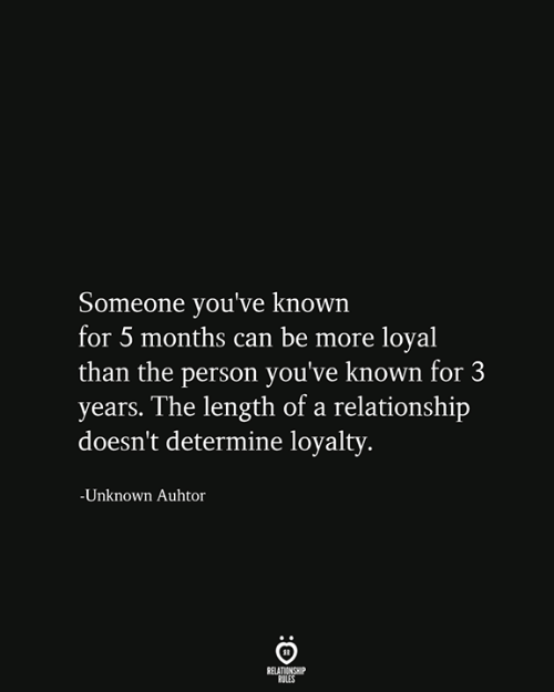 Relationship Rules: Someone you've known  for 5 months can be more loyal  than the person you've known for 3  years. The length of a relationship  doesn't determine loyalty.  -Unknown Auhtor  RELATIONSHIP  RULES
