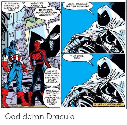 avenger: SOMEONE'S  HACKING THE  GYETEM, BUT  WHO?  -MOON  KNIGHT!  WAIT... DRACULA  leN'T AN AVENGER?  WHERE'S  MY GODDAMN  MONEYI?  THAT LYING  FUCK  No-ONE  HERE OWES  yOU MONEY  YOU DRUNK,  CRAZY  ASSHOLE  DRACULA  GN'T EVEN  ON THE  AVENGERS  SO STOP  CALLING  HERE  TO BE CONTINUED..  @Mann Kaighcore God damn Dracula