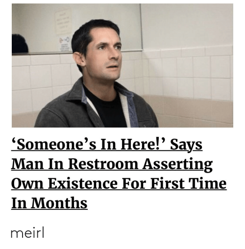 Time, MeIRL, and Man: 'Someone's In Here!' Says  Man In Restroom Asserting  Own Existence For First Time  In Months meirl