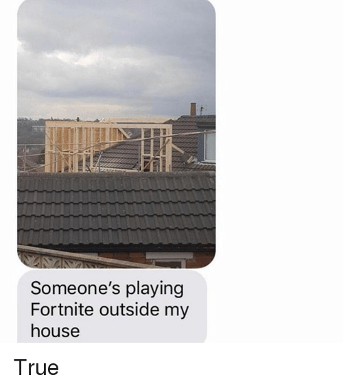 Memes, My House, and True: Someone's playing  Fortnite outside my  house True