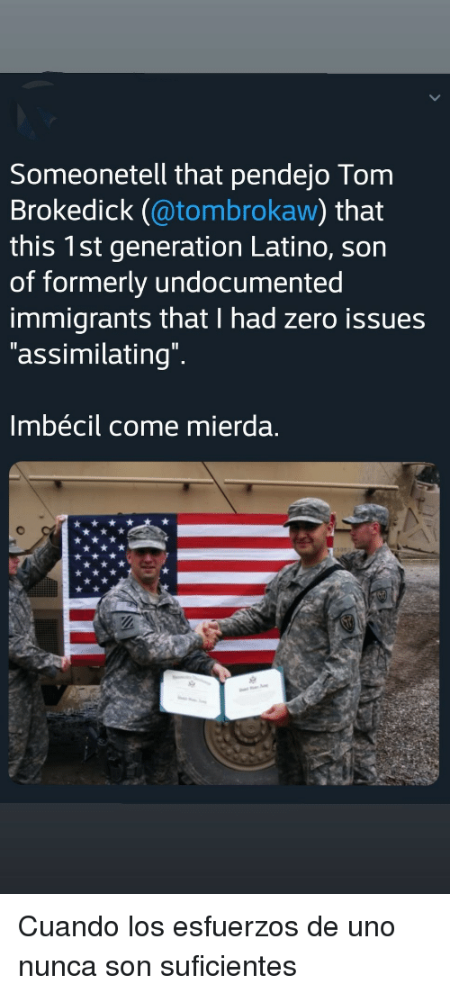 formerly: Someonetell that pendejo Tom  Brokedick (@tombrokaw) that  this 1st generation Latino, sorn  of formerly undocumented  immigrants that I had zero issues  assimilating  lmbécil come mierda. Cuando los esfuerzos de uno nunca son suficientes
