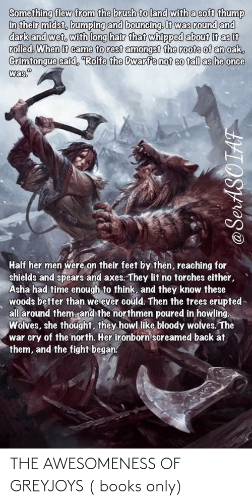 """howling: Something flew from the brush to land with a soft thump  in their midst, bumping and bouncing. It was round and  dark and wet, with long hair that whipped about it as it  rolled. When it came to rest amongst the roots of an oak,  Grimtongue said, Rolfe the Dwarfs not so fall as he once  was.""""  Half her men were on their feet by then, reaching for  shields and spears and axes. They lit no torches either,  Asha had time enough to think, and they know these  woods better than we ever could. Then the trees erupted-  all around them, and the northmen poured in howling.  Wolves, she thought, they howl like bloody wolves. The  war cry of the north. Her ironborn screamed back at  them, and the fight began. THE AWESOMENESS OF GREYJOYS ( books only)"""
