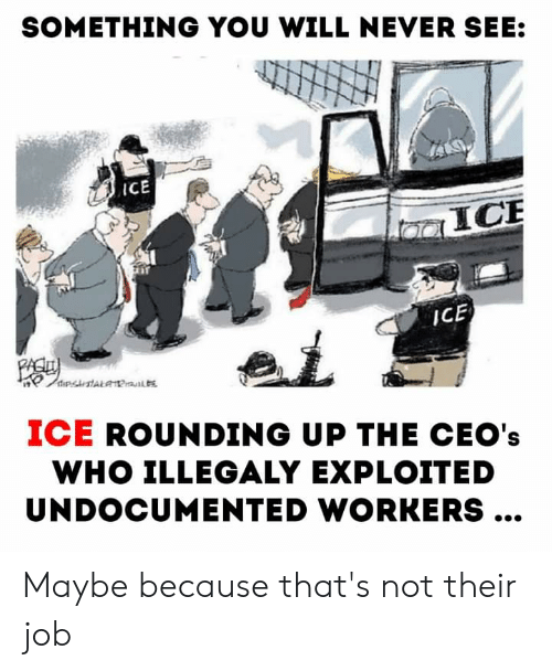 Never, Im 14 & This Is Deep, and Job: SOMETHING YOU WILL NEVER SEE:  iCE  ICE  ICE  ipstALa1P  ICE ROUNDING UP THE CEO's  WHO ILLEGALY EXPLOITED  UNDOCUMENTED WORKERS... Maybe because that's not their job