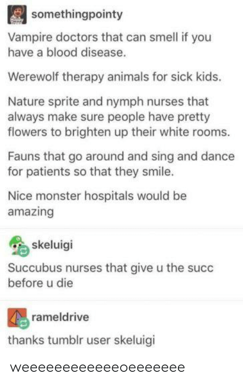 Animals, Monster, and Smell: somethingpointy  Vampire doctors that can smell if you  have a blood disease.  Werewolf therapy animals for sick kids.  Nature sprite and nymph nurses that  always make sure people have pretty  flowers to brighten up their white rooms.  Fauns that go around and sing and dance  for patients so that they smile.  Nice monster hospitals would be  amazing  skeluigi  Succubus nurses that give u the succ  before u die  rameldrive  thanks tumblr user skeluigi weeeeeeeeeeeeoeeeeeee