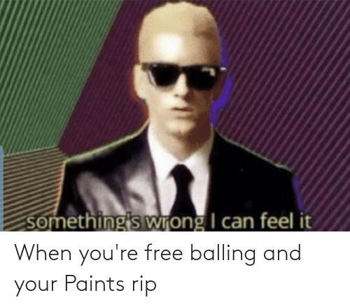 Youre Free: something's wrong I can feel it When you're free balling and your Paints rip