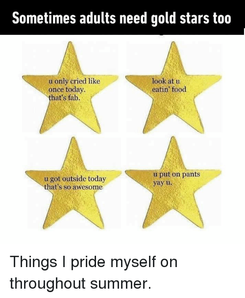 pantsed: Sometimes adults need gold stars too  look at u  eatin food  u only cried like  once today  hat's fab.  u got outside today  that's so awesome  u put on pants  yayu Things I pride myself on throughout summer.