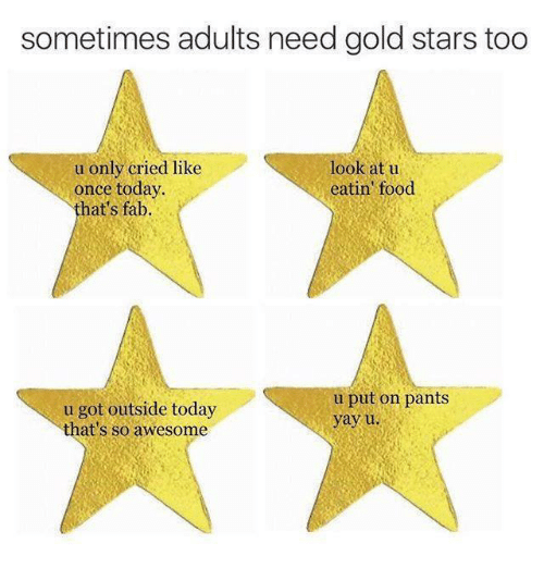 Gold Star: sometimes adults need gold stars too  u only cried like  look at u  once today.  eatin food  that's fab.  u put on pants  u got outside today  yay u  that's so awesome