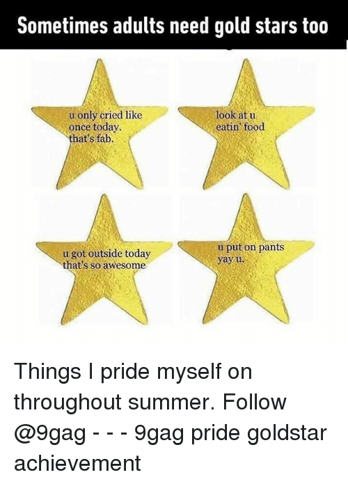 pantsed: Sometimes adults need gold stars too  u only cried like  once today  that's fab.  look at u  eatin food  u got outside today  that's so awesome  u put on pants  yayu Things I pride myself on throughout summer. Follow @9gag - - - 9gag pride goldstar achievement
