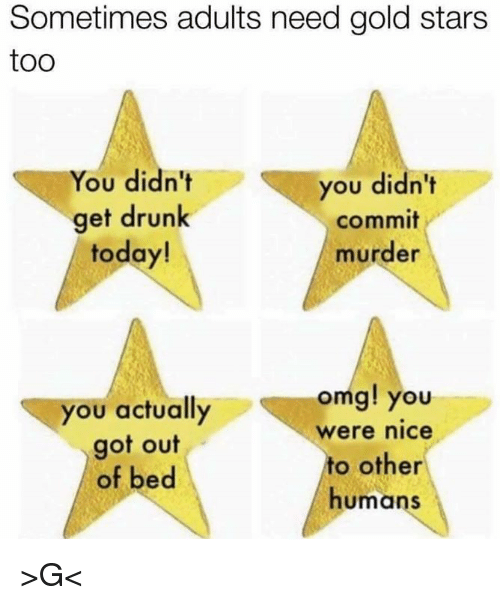 Gold Star: Sometimes adults need gold stars  too  You didn't  you didn't  get drunk  commit  today!  murder  omg! you  you actually  Were nice  got out  to other  of bed  humans >G<