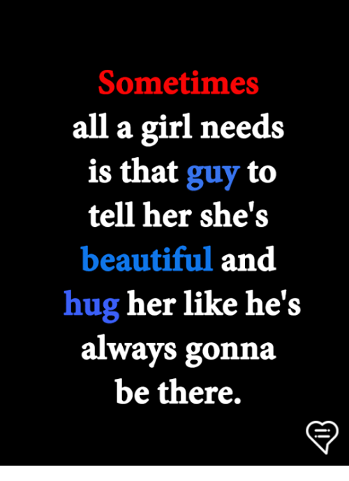 Beautiful, Memes, and Girl: Sometimes  all a girl needs  is that guy to  tell her she's  beautiful and  hug her like he's  always gonna  be there,