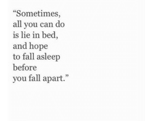 """Fall, Hope, and Can: Sometimes,  all you can do  is lie in bed,  and hope  to fall asleep  before  you fall apart."""""""