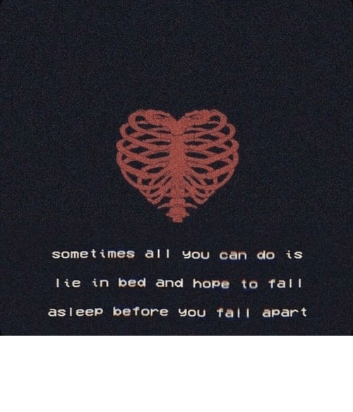fall apart: sometimes all You can do is  Tie in bed and hope to Tall  asleep before you fall apart Saw this and wanted to share with you all