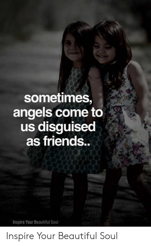 Beautiful, Friends, and Memes: sometimes,  angels come to  us disguised  as friends..  Inspire Your Beautiful Soul Inspire Your Beautiful Soul