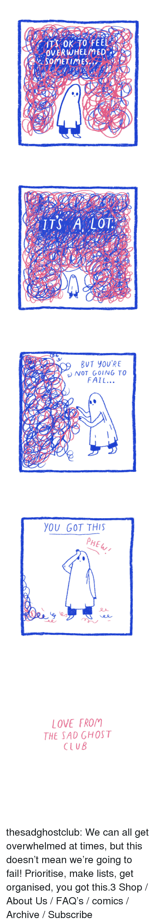 About Us: SOMETIMES   BUT YOU'RE  NOT GOING TO  FAIL...   YOU GOT THIS  PHE   LOVE 「ROM  THE SAD GHOST  CLUB thesadghostclub:    We can all get overwhelmed at times, but this doesn't mean we're going to fail! Prioritise, make lists, get organised, you got this.3     Shop / About Us / FAQ's / comics / Archive / Subscribe