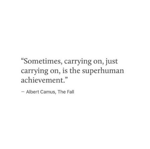 """Fall, The Fall, and Albert Camus: Sometimes, carrying on, just  carrying on, is the superhuman  achievement.""""  Albert Camus, The Fall"""