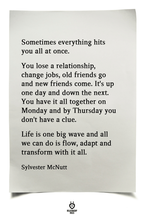 sylvester: Sometimes everything hits  you all at once.  You lose a relationship,  change jobs, old friends go  and new friends come. It's up  one day and down the next.  You have it all together on  Monday and by Thursday you  don't have a clue.  Life is one big wave and all  we can do is flow, adapt and  transform with it all  Sylvester McNutt