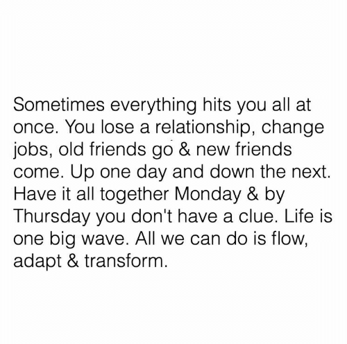 Friends, Life, and Jobs: Sometimes everything hits you all at  once. You lose a relationship, change  jobs, old friends go & new friends  come. Up one day and down the next.  Have it all together Monday & by  Thursday you don't have a clue. Life is  one big wave. All we can do is flow,  adapt & transform