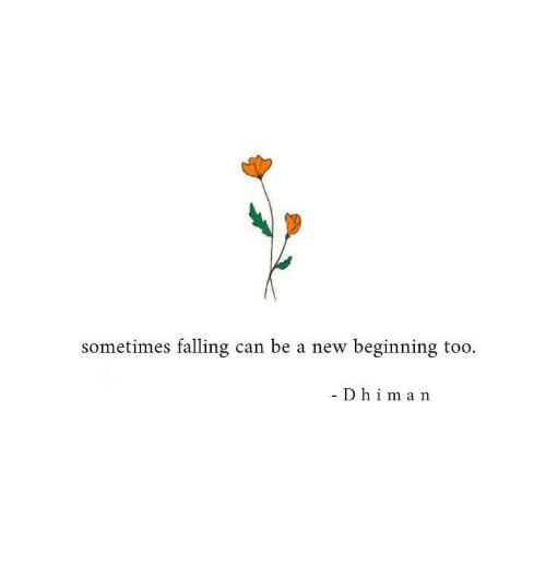 Can, New, and Sometimes: sometimes falling can be a new beginning too.  - Dh  1 m a n