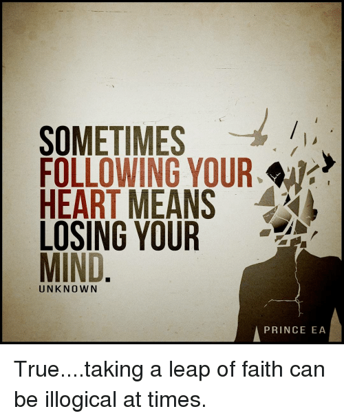 leap of faith: SOMETIMES  FOLLOWING YOUR.  HEART MEANS  LOSING YOUR  MIND  UNKNOWN  A PRINCE EA True....taking a leap of faith can be illogical at times.