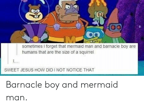 Sweet Jesus: sometimes forget that mermaid man and barnacle boy are  humans that are the size of a squirrel  SWEET JESUS HOW DID INOT NOTICE THAT Barnacle boy and mermaid man.