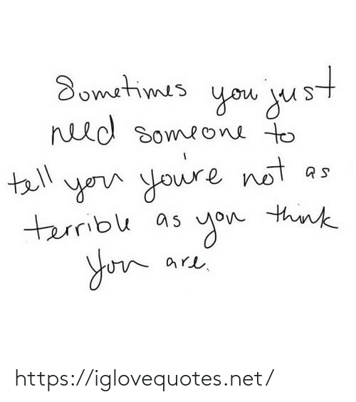 to-tell-you: Sometimes  goм jus  need someone to  tell  you youre not  terrible as  you think  are. https://iglovequotes.net/
