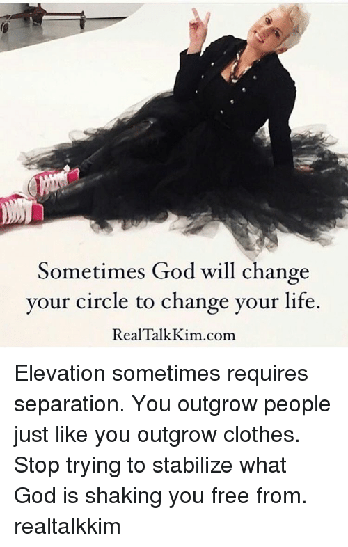 stabilizer: Sometimes God will change  your circle to change your life.  Real Talk Kim.com Elevation sometimes requires separation. You outgrow people just like you outgrow clothes. Stop trying to stabilize what God is shaking you free from. realtalkkim