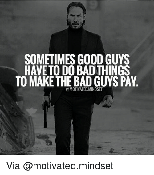 do-bad-things: SOMETIMES GOOD GUYS  HAVE TO DO BAD THINGS  TO MAKE THE BADGUYSPAY  @MOTIVATED MINDSET Via @motivated.mindset