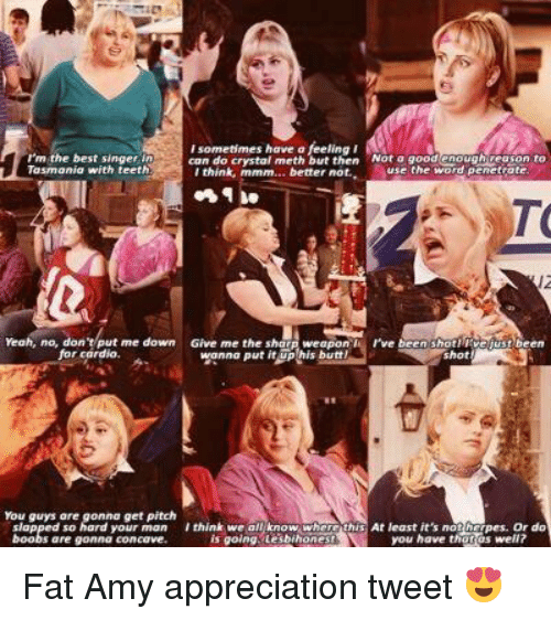 fat amy: sometimes have a  can do crystal meth but then Not a good enough veason to  rm the best singer in  Tasmania with teeth  use the word penetrate.  I think, mmm... better not.  rve been shot! Me  Yeah, no, don  me down  Give me the sha  ust been  for cardio.  wanna put it  butt!  Shot  I think we all know wherr this  At least it's not  pers. do  you have that well?  is going tesbihones Fat Amy appreciation tweet 😍