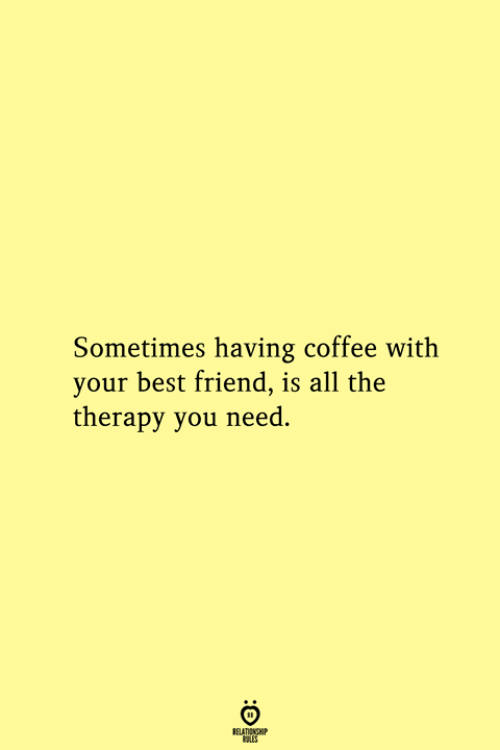 Best Friend, Best, and Coffee: Sometimes having coffee with  your best friend, is all the  therapy you need.  RELATIONSHIP  ES