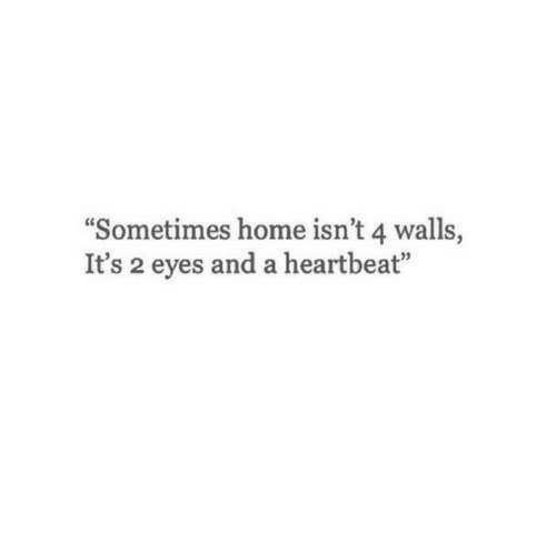 """Home, Heartbeat, and Eyes: """"Sometimes home isn't 4 walls  It's 2 eyes and a heartbeat"""""""