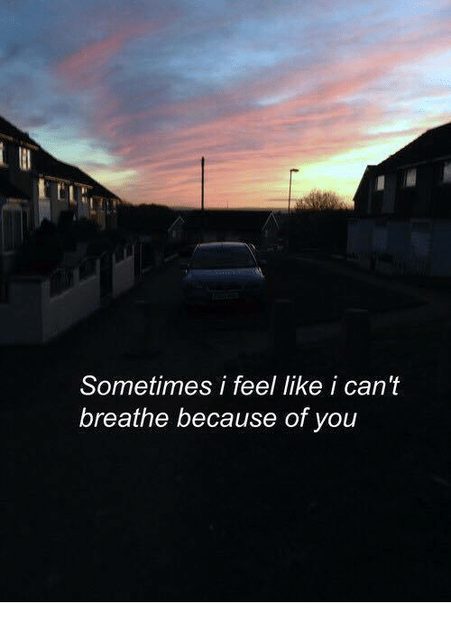 Because of You: Sometimes i feel like i can't  breathe because of you