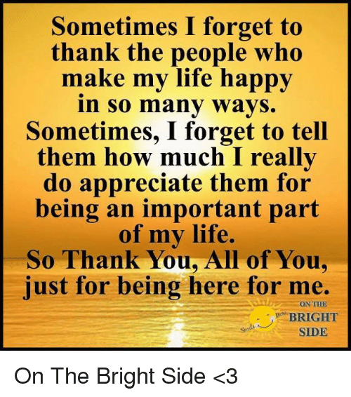 Life, Memes, and Thank You: Sometimes I forget to  thank the people who  make my life happy  n So mány wavS.  Sometimes, I forget to tell  them how much I really  do appreciate them for  being an important part  of my life.  So Thank You, All of You,  just for being here for me.  ON THE  BRIGHT  SIDE On The Bright Side <3