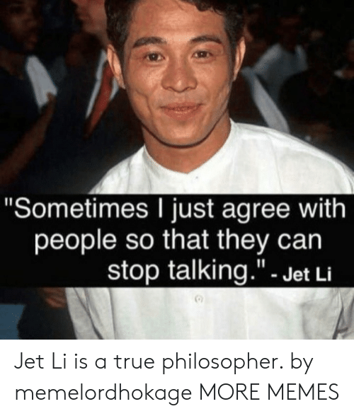 """stop talking: """"Sometimes I just agree with  people so that they can  stop talking.""""- Jet Li Jet Li is a true philosopher. by memelordhokage MORE MEMES"""